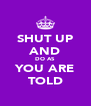 SHUT UP AND DO AS YOU ARE TOLD - Personalised Poster A4 size