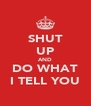 SHUT UP AND DO WHAT I TELL YOU - Personalised Poster A4 size