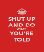 SHUT UP AND DO WHAT YOU'RE TOLD - Personalised Poster A4 size