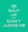 SHUT UP AND DON'T JUDGE ME - Personalised Poster A4 size