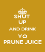 SHUT  UP AND DRINK YO PRUNE JUICE - Personalised Poster A4 size