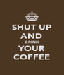 SHUT UP AND DRINK YOUR COFFEE - Personalised Poster A4 size