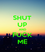 SHUT UP AND FUCK ME - Personalised Poster A4 size
