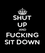 SHUT UP AND FUCKING SIT DOWN - Personalised Poster A4 size