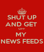 SHUT UP AND GET  OFF MY  NEWS FEEDS - Personalised Poster A4 size