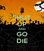 SHUT UP AND GO DIE - Personalised Poster A4 size