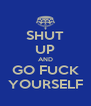 SHUT UP AND GO FUCK YOURSELF - Personalised Poster A4 size