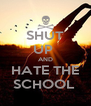 SHUT UP  AND HATE THE SCHOOL  - Personalised Poster A4 size