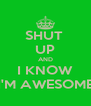 SHUT  UP AND I KNOW I'M AWESOME - Personalised Poster A4 size