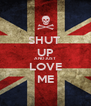 SHUT  UP AND JUST LOVE ME - Personalised Poster A4 size