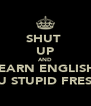 SHUT  UP AND LEARN ENGLISH  YOU STUPID FRESHY - Personalised Poster A4 size