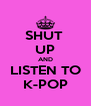SHUT  UP AND LISTEN TO K-POP - Personalised Poster A4 size