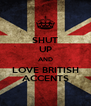 SHUT UP AND LOVE BRITISH ACCENTS - Personalised Poster A4 size