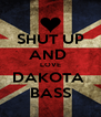 SHUT UP AND  LOVE DAKOTA  BASS - Personalised Poster A4 size