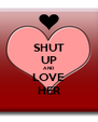 SHUT UP AND LOVE HER - Personalised Poster A4 size