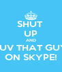 SHUT  UP AND LUV THAT GUY ON SKYPE! - Personalised Poster A4 size