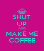 SHUT UP AND MAKE ME COFFEE - Personalised Poster A4 size