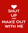 SHUT UP AND MAKE OUT WITH ME - Personalised Poster A4 size