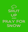 SHUT UP AND PRAY FOR SNOW - Personalised Poster A4 size