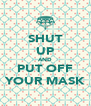 SHUT UP AND PUT OFF YOUR MASK - Personalised Poster A4 size