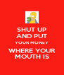 SHUT UP AND PUT YOUR MONEY WHERE YOUR MOUTH IS - Personalised Poster A4 size