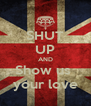 SHUT UP AND Show us  your love - Personalised Poster A4 size