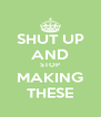 SHUT UP AND STOP MAKING THESE - Personalised Poster A4 size