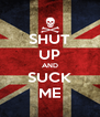 SHUT UP AND SUCK ME - Personalised Poster A4 size