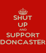 SHUT UP AND SUPPORT DONCASTER - Personalised Poster A4 size