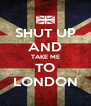 SHUT UP AND TAKE ME TO LONDON - Personalised Poster A4 size
