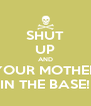 SHUT UP AND YOUR MOTHER IN THE BASE! - Personalised Poster A4 size