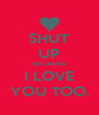 SHUT UP BECAUSE I LOVE YOU TOO. - Personalised Poster A4 size