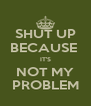 SHUT UP BECAUSE  IT'S NOT MY PROBLEM - Personalised Poster A4 size