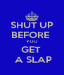 SHUT UP BEFORE  YOU GET   A SLAP - Personalised Poster A4 size