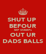 SHUT UP  BEFOUR MP STAMPs OUT UR DADS BALLS - Personalised Poster A4 size