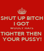 SHUT UP BITCH I GOT  WOOLY HATS TIGHTER THEN  YOUR PUSSY! - Personalised Poster A4 size
