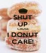 SHUT UP CAUSE I DONUT CARE! - Personalised Poster A4 size