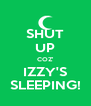 SHUT UP COZ' IZZY'S SLEEPING! - Personalised Poster A4 size
