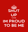 SHUT UP CUZ IM PROUD TO BE ME - Personalised Poster A4 size