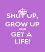 SHUT UP, GROW UP AND GET A  LIFE! - Personalised Poster A4 size