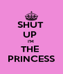 SHUT  UP  I'M  THE  PRINCESS - Personalised Poster A4 size