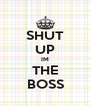 SHUT UP IM THE BOSS - Personalised Poster A4 size