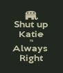 Shut up Katie Is Always  Right - Personalised Poster A4 size