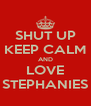 SHUT UP KEEP CALM AND LOVE STEPHANIES - Personalised Poster A4 size