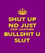 SHUT UP ND JUST STOP CHATTING BULLSHIT U SLUT - Personalised Poster A4 size