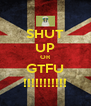 SHUT UP OR GTFU !!!!!!!!!!! - Personalised Poster A4 size