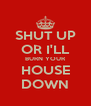 SHUT UP OR I'LL BURN YOUR HOUSE DOWN - Personalised Poster A4 size