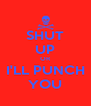 SHUT UP OR I'LL PUNCH YOU - Personalised Poster A4 size