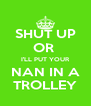 SHUT UP OR  I'LL PUT YOUR NAN IN A TROLLEY - Personalised Poster A4 size