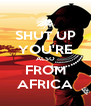 SHUT UP YOU'RE ALSO FROM AFRICA - Personalised Poster A4 size